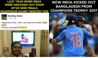 Finals, Memes, and India: LAST YEAR WHEN INDIA  NOW INDIA KICKED OUT  WERE KNOCKED OUT FROM  BANGLADESH FROM  WT20 SEMI FINALS  MUSHFIQUR RAHIM TrywEETED THISCHAMPIONS TROPHY 2017  Mushfiqur Rahim  7 mins 0  Happiness is this....Now i can sleep much better  Windies u beauty  VIRAT Two minutes Silence for Bangladesh and the most immature Cricketer Mushfiqur Rahim 😂😂