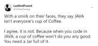 Coffee, Good, and Java: LastEndFound  @TedhaaDimaag  With a smirk on their faces, they say JAVA  isn't everyone's cup of Coffee.  I agree, it is not. Because when you code in  JAVA, a cup of coffee won't do you any good.  You need a Jar full of it. public static void main(String[ ] args)