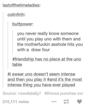 Monopoly, Uno, and Friendship: lastofthetimeladies:  colinfirth:  buttpower:  you never really know someone  until you play uno with them and  the motherfuckin asshole hits you  with a draw four  #friendship has no place at the uno  table  #1 swear uno doesn't seem intense  and then you play it #and it's the most  intense thing you have ever played  Source: nowafala6y7 #throws punches ove  215,111 notes And Monopoly isn't Monopoly until someone flips the board.
