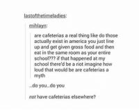 America, Food, and Riot: lastofthetimeladies:  mihlayn:  are cafeterias a real thing like do those  actually exist in america you just line  up and get given gross food and then  eat in the same room as your entire  school??? if that happened at my  school there'd be a riot imagine how  loud that would be are cafeteriasa  myth  do you...do you  not have cafeterias elsewhere? cafeterias https://t.co/I0pNHQpXi4