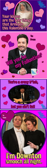 "<p>Impress that special somebody with an official Fallontine.</p>: LAT  HT  UIMMY  FALLON  To:  WITH  From:  Your kisses  are the only things  that Armisen  this Valentine's Day.   Тов  From  Will you be  my Fallontine?  IGHT   You're a crazy btch,  ass  ili"".9  LATE  NIGHT  butyoUali允佑龃  ON   To:  From:  WITH  m Downton <p>Impress that special somebody with an official Fallontine.</p>"