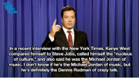 """Crazy, Definitely, and Dennis Rodman: LAT  NI  In a recent interview with the New York Times, Kanye West  compared himself to Steve Jobs, called himself the """"nucleus  of culture"""" and also said he was the Michael Jordan of  music. I don't know if he's the Michael Jordan of music, but  he's definitely the Dennis Rodman of crazy talk. <p><a href=""""http://www.youtube.com/watch?v=0GpiGY1V6o8"""" target=""""_blank""""><strong>Last Night's Monologue</strong></a></p>"""