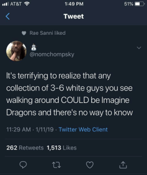 I don't even think Lil Wayne knows what they look like: lAT&T  1:49 PM  51%  Tweet  Rae Sanni liked  @nomchompsky  It's terrifying to realize that any  collection of 3-6 white guys you see  walking around COULD be Imagine  Dragons and there's no way to know  11:29 AM 1/11/19 Twitter Web Client  262 Retweets 1,513 Likes I don't even think Lil Wayne knows what they look like