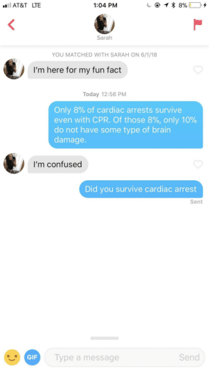 "Confused, Gif, and Brain: lAT&T LTE  1:04 PM  Sarah  YOU MATCHED WITH SARAH ON 6/1/18  I'm here for my fun fact  Today 12:56 PM  Only 8% of cardiac arrests survive  even with CPR. Of those 8%, only 10%  do not have some type of brain  damage  I'm confused  Did you survive cardiac arrest  Sent  GIF  Type a message  Send My bio says ""swipe right for a fun fact"""