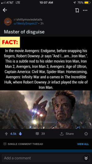 "America, Avengers Age of Ultron, and Captain America: Civil War: lAT&T LTE  1 75%  10:07 AM  r/shittymoviedetails  /WestySnipes17 3h  Master of disguise  FACT:  In the movie Avengers: Endgame, before snapping his  fingers, Robert Downey Jr says ""And ..am...Iron Man."".  This is a subtle nod to his older movies Iron Man, Iron  Man 2, Avengers, Iron Man 3, Avengers: Age of Ultron,  Captain America: Civil War, Spider-Man: Homecoming,  Avengers: Infinity War and a cameo in The Incredible  Hulk, where Robert Downey Jr infact played the role of  Iron Man.  1 Share  4.5k  39  SINGLE COMMENT THREAD  VIEW ALL  Add a comment  >» Tony Stark appears in a recent post on r/shittymoviedetails about his many movie appearances. This is a nod to the many appearances of nearly identical posts on this sub"