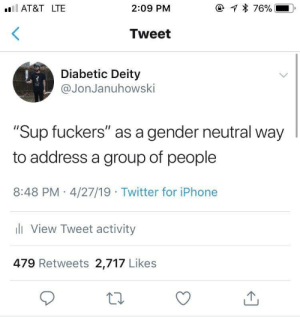 "Iphone, Twitter, and Deity: lAT&T LTE  2:09 PM  Tweet  Diabetic Deity  @JonJanuhowski  ""Sup fuckers"" as a gender neutral way  to address a group of people  8:48 PM 4/27/19 Twitter for iPhone  ll View Tweet activity  479 Retweets 2,717 Likes Keep it PC"