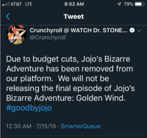Well Chrunchroll has really done it now.: lAT&T LTE  8:52 AM  7 79%  Tweet  Crunchyroll @ WATCH Dr. STONE...  @Crunchyroll  Due to budget cuts, Jojo's Bizarre  Adventure has been removed from  our platform. We will not be  releasing the final episode of Jojo's  Bizarre Adventure: Golden Wind.  #goodbyjojo  12:30 AM 7/15/19 SmarterQueue Well Chrunchroll has really done it now.
