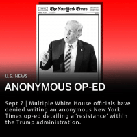 "President Trump has continued to call for the release of the identity of the writer of an anonymous op-ed detailing a ""resistance"" within Trump's administration. The New York Times article entitled ""I Am Part of the Resistance Inside the Trump Administration,"" was written by a senior administration official and states that a group within the White House works to thwart plans made by Trump. ""To be clear, ours is not the popular 'resistance' of the left. We want the administration to succeed and think that many of its policies have already made America safer and more prosperous,"" read the article. ""But we believe our first duty is to this country, and the president continues to act in a manner that is detrimental to the health of our republic."" ___ Multiple White House officials have denied writing the piece including Vice President Mike Pence, Secretary of State Mike Pompeo and Secretary of Defense Jim Mattis. ___ ""For the sake of our national security, The New York Times should publish his name at once. I think their reporters should go and investigate who he is. That would actually be a good story,"" Trump said at a rally in Montana Thursday night.: LATE CITY EDITION  U.S. NEWs  ANONYMOUS OP-ED  Sept 7 
