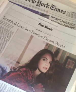 July 20: Late Editie  Jork Times  NEW YORK, THURSDAY, JULY 20, 2017  TRUMPLASHES OUT  AT DIISSIA INOIUIR)Y  THE NEW YORK TIMES, THURSDAY. JULY 20, 2017  Troubled Love in a Pensive Dream World  JON PARELES | ALBUM REVIEW  Lana Del Rey looks to the  uture and the past on her  e album.  a slow-mbving, The Weeknd and Ms. Nick  th