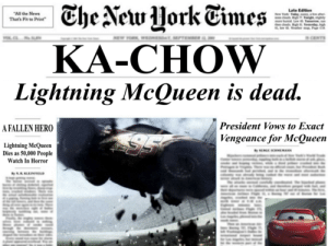 Lightning McQueen is dead.: Late Edition  All the News  That's Fit to Print  KA-CHOW  Lightning McQueen is dead  President Vows to Exact  Vengeance for McQueen  A FALLEN HERO  Lightning McQueen  Dies as 50,000 People  Watch In Horror  SERGE SCRMEMANN Lightning McQueen is dead.