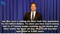 Docks: LATE  HT  Jon Bon Jovi is selling his New York City apartment  for 42 million dollars. To show you how much money  that is, if Tommy keeps working on the docks and  Gina works the diner all day, they could buy that  apartment in 5,000 years.