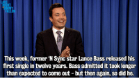 "<p><a href=""http://www.youtube.com/watch?v=d3csvEHw5WM"" target=""_blank""><strong>Jimmy&rsquo;s Monologue 1/22/14</strong></a></p>: LATE  HT  UIMMY  FALLON  This week, former N Sync star Lance Bass released his  first single in twelve years. Bass admitted it took longer  than expected to come out - but then again, so did he. <p><a href=""http://www.youtube.com/watch?v=d3csvEHw5WM"" target=""_blank""><strong>Jimmy&rsquo;s Monologue 1/22/14</strong></a></p>"