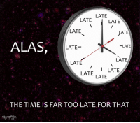 "Reddit, Time, and Com: LATE  LATE  LATE  LATE  LATE  ALAS,  LATE  -LATE  LATE  LATE  LATELATE  LATE  THE TIME IS FAR TOO LATE FOR THAT <p>[<a href=""https://www.reddit.com/r/surrealmemes/comments/8dz87l/it_is_too_l_a_t_e_now/"">Src</a>]</p>"