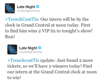 Late Night  ALLON @LateNightJimmy  #TrenchCoatTi: Our intern will be by the  clock in Grand Central at noon today. First  to find him wins 2 VIP tix to tonight's show!  Run!   Tu  Late Night Ф  ALON @LateNightJimmy  #TrenchcoatTix update: Just found 2 more  tickets, so we'll have 2 winners today! Find  our intern at the Grand Central clock at noon  to win! <p>Trenchcoat Tix Time! Just find our intern at the clock in Grand Central at noon and you get 2 VIP tix to tonight&rsquo;s show!</p>