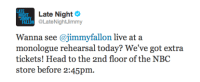 <p>Just got word we&rsquo;ve got a few extra tickets for today&rsquo;s monologue rehearsal!Run and grab &lsquo;em at the NBC store in 30 Rock!</p>: Late Night  HT  ALLON @LateNightJimmy  Wa @jimmyfallon ivci  monologue rehearsal today? We've got extra  tickets! Head to the 2nd floor of the NBC  store before 2:45pm.  Wanna see  on live at a <p>Just got word we&rsquo;ve got a few extra tickets for today&rsquo;s monologue rehearsal!Run and grab &lsquo;em at the NBC store in 30 Rock!</p>