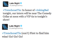 Bad, Comedy, and Him: Late Night  HT  ON @LateNightJimmy  #TrenchcoatTix: In honor of #JokingBad  tonight, our intern will be near The Comedy  Cellar at noon with 2 VIP tix to tonight's  show!   Late Night  ALLON LateNightJimmy  #TrenchcoatTix (con't) First to find him  wins! Go! Go! Go! <p>Joking Bad premieres tonight, so we&rsquo;re having a very special joke edition of Trenchcoat Tickets! First to find our intern at noon wins!</p>