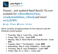 """<p>One of the perks of also following us on Twitter? Double the chances to know soon as new <a href=""""http://www.latenightwithjimmyfallon.com/about/band-bench/"""" target=""""_blank"""">Band Bench tickets</a> become available!</p>: Late Night  ON LateNightJlimmy  Pssssst... just updated Band Bench! Tix now  available for @SteveMartinToGo,  @LadyAntebellum, @llcoolj and more!  ow.ly/kC8P1  Reply Delete ★Favorite More   We're currently accepting entries for the chance to see the  following musical guests:  Thursday, May 2: Icona Pop - Code: ICo  Friday, May 3: Eve - Code: EVE  Monday, May 6: Steve Martin and Edie Brickell - Code:  STE  Tuesday, May 7: The Breeders - Code: BRE  ·Wednesday, May 8: Lady Antebellum-Code: LAD  Thursday, May 9: Lady Antebellum - Code: ANT  Friday, May 10: LL Cool J- Code: LLC <p>One of the perks of also following us on Twitter? Double the chances to know soon as new <a href=""""http://www.latenightwithjimmyfallon.com/about/band-bench/"""" target=""""_blank"""">Band Bench tickets</a> become available!</p>"""