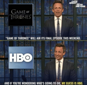 "R.I.P HBO: LATE  NIGHT  SETH  IMEYERS  GAMEor  THRONES  ""GAME OF THRONES"" WILL AIR ITS FINAL EPISODE THIS WEEKEND.  HBO  AND IF YOU'RE WONDERING WHO'S GOING TO DIE, MY GUESS IS HBO. R.I.P HBO"