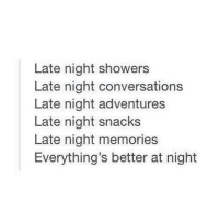 Memories, Snacks, and  Night: Late night showers  Late night conversations  Late night adventures  Late night snacks  Late night memories  Everything's better at night