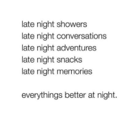 Memories, Snacks, and  Night: late night showers  late night conversations  late night adventures  late night snacks  late night memories  everythings better at night.