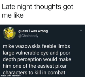 Dank, Memes, and Mortal Kombat: Late night thoughts got  me like  guess i was wrong  @Chainbody  mike wazowskis feeble limbs  large vulnerable eye and poor  depth perception would make  him one of the easiest pixar  characters to kill in combat  made with mematic Mortal Kombat: Pixar Edition. by btjones2010 MORE MEMES