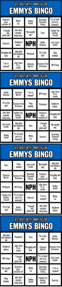 """<p>The Emmys are this Sunday and we had so much fun playing<a href=""""http://latenightjimmy.tumblr.com/post/43738742421/the-oscars-are-sunday-night-and-were-mixing"""" target=""""_blank""""> Oscars Bingo</a> with you back in February, we decided to play again!</p> <p>Every time you spot one of the items on your card, mark the square (and take a drink if you want). First to five in a row wins!</p> <p>There are a bunch of different cards for you to print out if you're having a party, but it&rsquo;s just as fun if you're playing solo. Have fun, pals!</p>: LATE NIGHT WITH JIMMY FALLON  EMMYS BINGO  Wacky Smiling Surprising """"t's an honor  nPresente jist to be  OrchestraWacky  Tux  Sorkin  Pairing nominated.""""  someone offTUX  """"T thought  Joke about  Poehler/Fey  Was statette""""My beautfiul  ears  goma w!eing heav  i  Around  cest Sungdasss  Netflix Jane Lynch  Shoutouttuxedo  indoors  oke a  age  Strugging with  """"Tam so Joke about  shooked!"""" Eaborate Graiston/  Nail Art Bromance  movies   LATE NIGHT WITH JIMMY FALLON  EMMYS BINGO  Joke about  NetflixElaborate""""l am so  Shoutout Nail Art shocked!""""  NPH SingsTV vS.  movies  Photobomb Sungasses  kids!""""Bromance envelope  indoors  Joke aboutPoehler/Fe  statuetteGoofi  being heavy  Orchestra Strugging with  plays  someone offheels  roun  """"I thought My beautfitl  JaneLync Joke abaut  ena Dunham'sTears  tuxedo  was  age  It's an honor  nominated.""""  gonna win!""""Wie.  Surprising  Pairing  Smiling  Sork justtob.j Wacky Seacrest  Tux   LATE NIGHT WITH JIMMY FALLON  EMMYS BINGO  Joke about  Lena Dunham's  age  Tears  anvelope  tuxedo  wife.  Orchestra Strugging with  Joke aboutSmiling  Surprising  Eaborate Cranston/Paul Presenterplays  Nail Art mal Pairing sore 011  heels  TV vs  Photobomb NPH Sings  Poehler/Fey """"It's an honon  nominated.""""  VS.  Sorkin  movies  Goofing  Around  """"am so acky  st to be eacrestshocked!TuK  """"Co to bed, efix """"1thought Joke about  was statuettedungasses  goma win!being heary noors  kids!""""Shoutout   LATE NIGHT WITH JIMMY FA"""