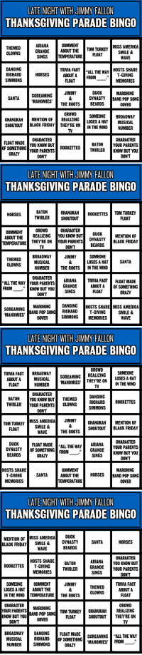 "America, Beautiful, and Black Friday: LATE NIGHT WITH JIMMY FALLON  THANKSGIVING PARADE BINGO  ARIANA MMENT  GRANDE THE TOM TURKEY  SINGSTEMPERATURE FLOAT  ABOUT THE TOM TURKEYMSS AMERIOA  SMILE &  WAVE  DANGING  RICHARD  SIMMONS  TRIVIA FACT  ABOUT A  FLOAT  ""ALL THE WAY  FROM ""  HOSTS SHARE  T-GIVING  MEMORIES  DUCK  DYNASTY  THE ROOTSBEARDS  MARCHING  BAND POP SONG  COVER  SANTA SOREAMINGJIMMY  'MAHOMIES,「  GROWD  OHANUKA MENTION OF REALIZING LOSE A HATİ MUSICAL  SOMEONE BROADWAY  SHOUTOUT BLAOK FRIDAY THEYRE ON IN THE WINDNUMBER  TV  CHARACTER  CHARACTER  BATON YOUR PARENTS  OF SOMETHINGYOUR PARENTS  KNOW BUT YOU  DON'T  CRAZY  DON'T   LATE NIGHT WITH JIMMY FALLON  THANKSGIVING PARADE BINGO  BATONCHANUKAH  TWIRLERSHOUTOUT  HORSES  ROCKETTES TOM TURKEY  FLOAT  COMMENTOWD OHARAOTER  ABOUT THEREALIZING YOU KNOW BTDUOK  D  MENTION OF  BLACK FRIDAY  TEMPERATURE THEYRE ON YOUR PARENTS DYNASTY  BEARDS  TV  DON'T  THEMED BROADWAY  CLOWNS  JIMMY SOMEONE  SANTA  MUSICAL  NUMBER  LOSES A HAT  IN THE WIND  THE ROOTS  OHARAGTERej ARIANA  TRIVIA FACTİİ  FLOAT MADE  ""ALL THE WAY YOUR PARENTS  FROM""KNOW BUT YOU  GRANDE ABOUT A OF SOMETHING  FLOAT  KNOW BUT YOUSINGS  DON'T  CRAZY  MARCHINGDANGING HOSTS SHARE MISS AMERICA  MAHOMIESBAND POP SONG RIGHARD  COVER  T-GIVING  SIMMONS MEMORIESWAVE  SMILE &   LATE NIGHT WITH JIMMY FALLON  THANKSGIVING PARADE BINGO  GROWD  TRIVIA FACT BROADWAY  NUMBER MAHOMIES THEYRE ON LOSES A HAT  IN THE WIND  MUSIGALSOREAMING REALIZING SOMEONE  ABOUT A  FLOAT  TV  CHARACTER  BATONYOU KNOW BUT THEMED  TWIRLERYOUR PARENTS CLOWNS  DONT  DANGING  RICHARD ROCKETTES  SIMMONS  MISS AMERICAJIMMY  TOM TURKEYSMILE&  CHANUKAH MENTION OF  SHOUTOUT BLACK FRIDAY  FLOAT  THE ROOTS  WAVE  FLOAT MADE  CRAZY  CHARACTER  ARIANA  DUCK  DYNASTY OF SOMETHINGFROM  BEARDS  YOUR PARENTS  KNOW BUT YOU  DON'T  ""ALL THE WAY  GRANDE  SINGS  --.  HOSTS SHARE  T-GIVING  MEMORIES  COMMENT  ABOUT THEHORSES  MARCHING  BAND POP SONG  COVER  SANTA  TEMPERATURE   LATE NIGHT WITH JIMMY FALLON  THANKSGIVING PARADE BINGO  MENTION OF MISS AMERICA DUCK  BLAOK FRIDAYSMILE &DYNASTY  BEARDS  SANTA  HORSES  WAVE  CHARACTER  HOSTS SHAREBATON  ARIANA YOU KNOW BUT  GRANDE YOUR PARENTS  SINGS  ROCKETTEST-GIVING  MEMORIESTWIRLER  DON'T  GOMMENT JIMMYTHEMED  ABOUT THE  TRIVIA FACT  LOSES A HAT  IN THE WIND  OLOWNSABOUT A  FLOAT  TEMPERATURE  THE ROOTS  KNOW BUT YOIUBAND POP SONGTOM TURKEY CHANUKAH REALIZING  SHOUTOUT THEY'RE ON  GHARAOTERMARGHING TOM TURKEY  CROWD  FLOAT  COVER  DON'T  TV  BROADWAYDANOING FLOAT MADE SOREAMING ""ALL THE WAY  MUSICALRICHARD OF SOMETHING  NUMBER  MAHOMIES  FROM  ""  SIMMONSORAZY  ー <p><strong>It's Late Night (Beverage-Optional) Thanksgiving Parade Bingo!</strong></p> <p>Planning on watching the Thanksgiving Day Parade this year? Well we've made these beautiful Bingo cards to help you enjoy it even more. Print em out and play by yourself or with your family.</p> <p>Jimmy and The Roots will be on the Sesame Street float, so they're your free space, but everything else is up to you to spot! Good luck!</p>"