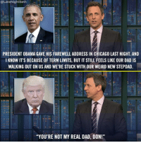 "@Late NightSeth  PRESIDENT OBAMA GAVE HIS FAREWELL ADDRESS IN CHICAGO LAST NIGHT. AND  I KNOW IT'S BECAUSE OF TERM LIMITS, BUT IT STILL FEELS LIKE OUR DAD IS  WALKING OUT ON US AND WE'RE STUCK WITH OUR WEIRD NEW STEPDAD  ""YOU'RE NOT MY REAL DAD, DON!"" Obama's farewell address got real."