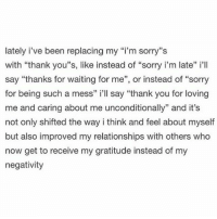 "Memes, 🤖, and Awake: lately i've been replacing my ""i'm sorry""s  with ""thank you''s, like instead of ""sorry i'm late"" i'll  say ""thanks for waiting for me"", or instead of ""sorry  for being such a mess"" i'll say ""thank you for loving  me and caring about me unconditionally"" and it's  not only shifted the way i think and feel about myself  but also improved my relationships with others who  now get to receive my gratitude instead of my  negativity Repost @awake_spiritual 💯🔥 - Receive gratitude instead of negativity by replacing words such as ""sorry I'm late"" to ""thanks for waiting for me"""