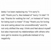 "Memes, Relationships, and Sorry: lately i've been replacing my ""i'm sorry''s  with ""thank you''s, like instead of ""sorry i'm late"" i'll  say ""thanks for waiting for me"", or instead of ""sorry  for being such a mess"" i'll say ""thank you for loving  me and caring about me unconditionally"" and it's  not only shifted the way i think and feel about myself  but also improved my relationships with others who  now get to receive my gratitude instead of my  negativity awakespiritual"
