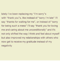 "Memes, Relationships, and Sorry: lately i've been replacing my ""i'm sorry""s  with ""thank you""s, like instead of ""sorry i'm late"" i'll  say ""thanks for waiting for me"", or instead of ""sorry  for being such a mess"" i'll say ""thank you for loving  me and caring about me unconditionally"" and it's  not only shifted the way i think and feel about myself  but also improved my relationships with others who  now get to receive my gratitude instead of my  negativity  32  3 😊🙏❤ positivethoughts perspective awakespiritual"