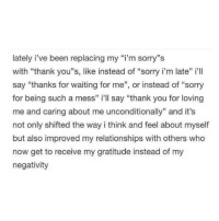 "Thank You: lately i've been replacing my ""i'm sorry""s  with ""thank you""s, like instead of ""sorry i'm late"" i'll  say ""thanks for waiting for me"", or instead of ""sorry  for being such a mess"" i'll say ""thank you for loving  me and caring about me unconditionally"" and it's  not only shifted the way i think and feel about myself  but also improved my relationships with others who  now get to receive my gratitude instead of my  negativity"