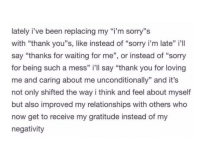 "Advice, Relationships, and Sorry: lately i've been replacing my ""i'm sorry""s  with ""thank you""s, like instead of ""sorry i'm late"" il  say ""thanks for waiting for me"", or instead of ""sorry  for being such a mess"" i'll say ""thank you for loving  me and caring about me unconditionally"" and it's  not only shifted the way i think and feel about myself  but also improved my relationships with others who  now get to receive my gratitude instead of my  negativity <p>Good advice</p>"