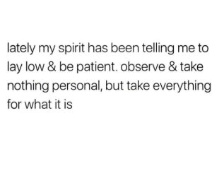 be patient: lately my spirit has been telling me to  lay low & be patient. observe & take  nothing personal, but take everything  for what it is
