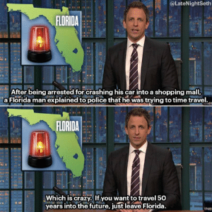 Crazy, Florida Man, and Funny: @LateNightSeth  FLORIDA  ei  After being arrested for crashing his car into a shopping mall,  a Florida man explained to police thathe was trying to time travel.o  FLORIDA  Which is crazy, If you want to travel 50  years into the future, just leave Florida.  WNG Time Traveling Florida Man via /r/funny https://ift.tt/2NVBFgu