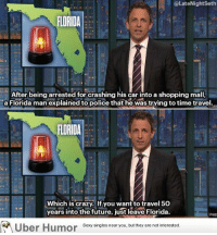 "Crazy, Florida Man, and Future: @LateNightSeth  FLORIDA  oj  After being arrested for crashing his car into a shopping mall,  a Florida man explained to police that he was trying to time travel.  FLORIDA  Which is crazy, If you wantto travel 50  years into the future, just leave Florida.  Uber Humor Sesy singles near you but they are notinterested <p><a href=""https://omg-images.tumblr.com/post/159547579411/florida"" class=""tumblr_blog"">omg-images</a>:</p>  <blockquote><p>Florida</p></blockquote>"