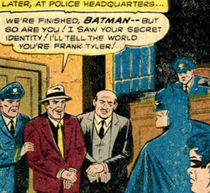 Who?: LATER, AT POLICE HEADQUARTERS..  WE'RE FINISHED, BATMANBUT  SO ARE YOu I SAW YOUR SECRET  IDENTITY I'LL TELL THE WORLD  YOU'RE FRANK TYLER Who?