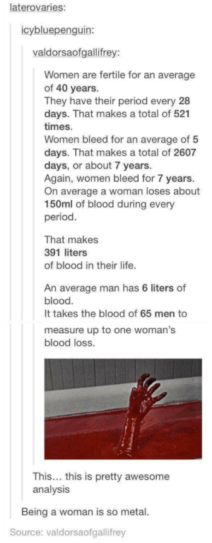 Being a woman is hard: laterovaries:  icybluepenguin:  valdorsaofgallifrey:  Women are fertile for an average  of 40 years  They have their period every 28  days. That makes a total of 521  times  Women bleed for an average of 5  days. That makes a total of 2607  days, or about 7 years.  Again, women bleed for 7 years  On average a woman loses about  150ml of blood during every  period  That makes  391 liters  of blood in their life.  An average man has 6 liters of  blood  It takes the blood of 65 men to  measure up to one woman's  blood loss.  This... this is pretty awesome  analysis  Being a woman is so metal  Source: valdorsaofgallifrey Being a woman is hard