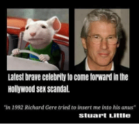 "Memes, Sex, and Brave: Latest brave celebrity to come forward in the  Hollywood sex scandal.  in 1992 Richard Gere tried to insert me into his anus""  Stuat Little <p>Bravest little guy. via /r/memes <a href=""http://ift.tt/2A8myoU"">http://ift.tt/2A8myoU</a></p>"