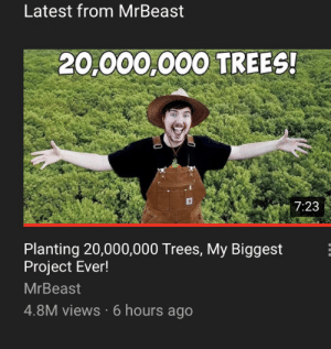 Very wholesome madlad: Latest from MrBeast  20,000,000 TREES!  7:23  Planting 20,000,000 Trees, My Biggest  Project Ever!  MrBeast  4.8M views 6 hours ago Very wholesome madlad