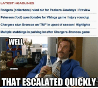 NFL's Latest News! Credit: Erik Swede: LATEST HEADLINES  Rodgers (collarbone) ruled out for Packers-Cowboys l Preview  Peterson (foot) questionable for Vikings game l Injury roundup  Chargers stun Broncos on TNF in upset of season l Highlights  Multiple stabbings in parking lot after Chargers-Broncos game  WELL  CHAMEMEL  THAT ESCALATED QUICKLY NFL's Latest News! Credit: Erik Swede