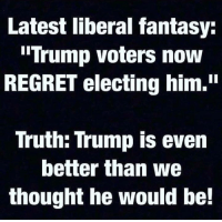 "Like & Share > FB.Com/UncleSamsChildren  Visit us 👉🏽 https://goo.gl/hwYo7B 🇺🇸: Latest liberal fantasy:  Trump voters now  REGRET electing him.""  Truth: Trump is even  better than we  thought he would be! Like & Share > FB.Com/UncleSamsChildren  Visit us 👉🏽 https://goo.gl/hwYo7B 🇺🇸"