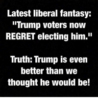 "I wasn't for him at first, but with all of the liberal butt hurt that he has created, I'm a fan now.  -Chad: Latest liberal fantasy:  Trump voters now  REGRET electing him.""  Truth: Trump is even  better than we  thought he would be! I wasn't for him at first, but with all of the liberal butt hurt that he has created, I'm a fan now.  -Chad"