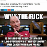 "Butt, Memes, and News: LATEST NEWS  Icelanders Overthrow Government and Rewrite  Constitution After Banking Fraud  f in 122 Comments  WITT THE FUCK  IS THERE NO USA MEDIA COVERAGE ON  ICELANDOVERTHROWING THEIRGOVERNMENT  AFTER CAUGHT WITH BANK FRAUD? ""Ssssshhhh 🤐, let's not teach Americans what being American is truly about..."" mainstreammedia - I mean seriously you give a slave a gun and send them over seas and think they are fighting for freedom. It's pathetic that these people can even call themselves Americans. Just cause you obey orders and are under this illusion from miss information and a lack of education on history does not make you a patriot. Sorry not sorry. Don't get butt hurt but this country was founded to get away from the private banking cartels and huge government control over people's lives. Now we have the blind leading the blind and its effecting everyone's lives. I don't care who I piss off with this post.. if you are serving in the military and taking orders of acts against humanity you are a coward. If you really cared about people and protecting the constitution you would be educated enough to know your freedom is not at risk 10,000 miles away. This country is full of ego and pride and has made us blind. fuckthesystem standup911 bethechange federalreserve rothschild rockfeller royalfamily pope religion sheep military trump obama bush sept11"