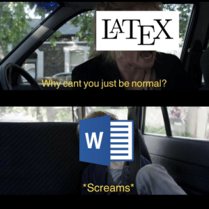 Me, being forced to use Word again after three years of writing assignments in LaTeX: LATEX  Why cant you just be normal?  *Screams'  w/ Me, being forced to use Word again after three years of writing assignments in LaTeX