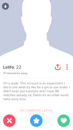 Dude, Lol, and Sorry: Latifa, 22  21 kilometres away  I'm a dude. This account is an experiment I  did to see what it's like for a girl to use tinder.I  didn't even put a picture and I have 90  matches already lol. Damn it's an unfair world  haha sorry bros.  RECOMMEND LATIFA  TOARRIE  ND The harsh truth