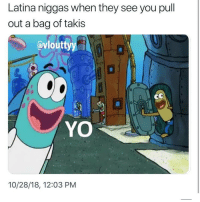 Funny, Takis, and Yo: Latina niggas when they see you pull  out a bag of takis  avlouttyy  0  YO  10/28/18, 12:03 PM Goodnight I better have all the Latina baddies in my DM by the time I wake up tomorrow