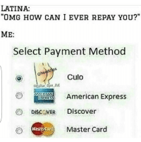 """Give me some culo 😂😂😂 HoodClips: LATINA:  """"OMG HOW CAN I EVER REPAY YOU?""""  ME:  Select Payment Method  dclips  ano  Culo  MMIIDAN  American Express  DISCOVER Discover  O Master Card Give me some culo 😂😂😂 HoodClips"""