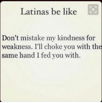 Be Like, Memes, and Kindness: Latinas be like  Don't mistake my kindness for  weakness. I'l choke you with the  same hand I fed you with. Oh. Follow @puro_jajaja latinas