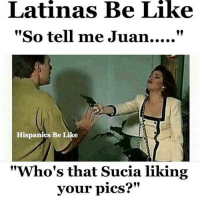 "Be Like, Memes, and 🤖: Latinas Be Like  Hispanics Be Like  ""Who's that Sucia liking  vour pics?"" mrlatinalover latinasbelike latinwomen LatinaAttitude latina mujereslatinas Latingirls spanishgirls latinasaturday spanishwomen spanishwomenbelike hispanicgirls hispanicwomen spanishgirlsaturday Latinas_ig latinas_y_mas LatinasMasfina locas crazylatinas crazylatinasBeLike spanishchicks latinaProblems latinameme"